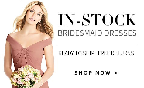 In-Stock Bridesmaid Dresses. Ready to Ship and 100% Returnable.